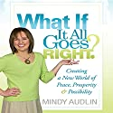 What If It All Goes Right?: Creating a New World of Peace, Prosperity & Possibility Audiobook by Mindy Audlin Narrated by Mindy Audlin