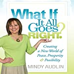 What If It All Goes Right?: Creating a New World of Peace, Prosperity & Possibility | Mindy Audlin
