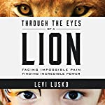 Through the Eyes of a Lion: Facing Impossible Pain, Finding Incredible Power | Levi Lusko
