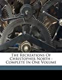 The Recreations of Christopher North : Complete in One Volume, John,, Wilson, John Historian, 117325188X