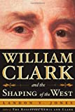 William Clark and the Shaping of the West, Landon Y. Jones, 0809030411