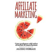 Affiliate Marketing: come guadagnare soldi online ed iniziare un nuovo business (Italian Edition)