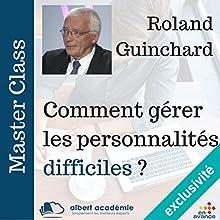 Comment gérer les personnalités difficiles (Master Class) | Livre audio Auteur(s) : Roland Guinchard Narrateur(s) : Roland Guinchard