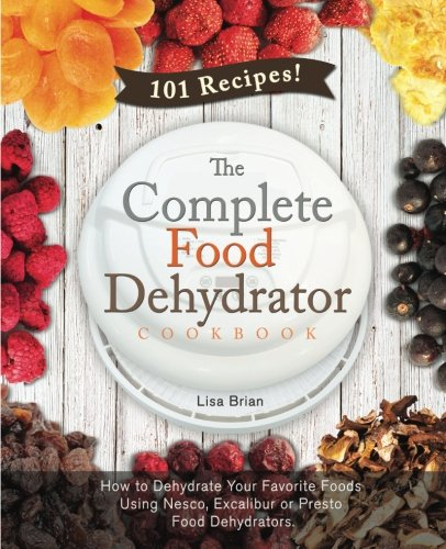 The Complete Food Dehydrator Cookbook: How to Dehydrate Your Favorite Foods Using Nesco, Excalibur or Presto Food Dehydrators, Including 101 Recipes. (Food Dehydrator Recipes) (Volume 1)