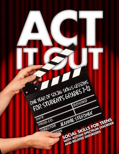 ACT It Out: One Year of Social Skills Lessons for Students Grades 7-12 - Social Skills for Teens with Autism Spectrum Disorder and Related Disorders