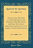 Genealogical Records of Thomas Burnham, the Emigrant, Who Was Among the Early Settlers at Hartford, Connecticut, U. S. America, and His Descendants (Classic Reprint)