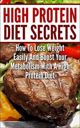 High Protein Diet Secrets: How To Lose Weight Easily And Boost Your Metabolism With A High Protein Diet (Diets for Weight Loss and Boosting Metabolism)