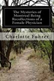 img - for The Mysteries of Montreal Being Recollections of a Female Physician book / textbook / text book