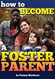 How to Become a Foster Parent: A Complete Guide to the Process of Becoming a Foster Parent and Raising a Foster Child