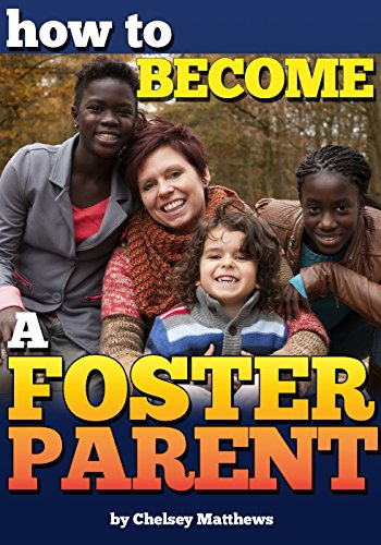 How to Become a Foster Parent: A Complete Guide to the Process of Becoming a Foster Parent and Raising a Foster Child by [Matthews, Chelsey]