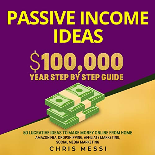 Passive Income Ideas: $100,000 Year Step by Step Guide: 50 Lucrative Ideas to Make Money Online from Home: Amazon FBA, Dropshipping, Affiliate Marketing, Social Media Marketing