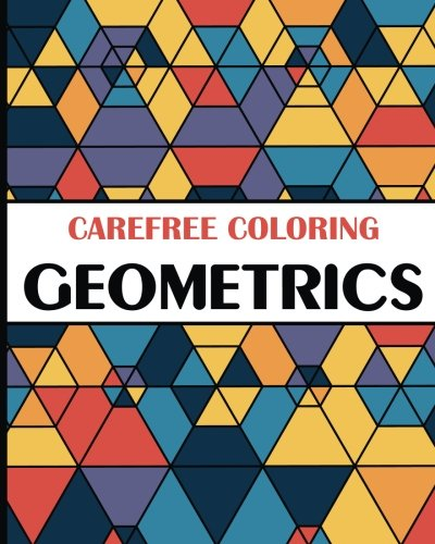 Carefree Coloring Geometrics: Color Your Cares Away! (Carefree Coloring Collection)