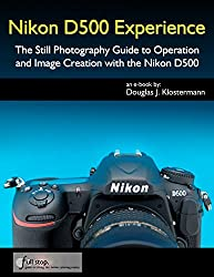 Nikon D500 Experience - The Still Photography Guide to Operation and Image Creation with the Nikon D500