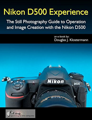 Nikon D500 Experience - The Still Photography Guide to Operation and Image Creation with the Nikon D500 (Nikon D70 Camera)