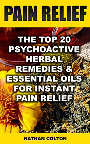 Pain Relief: The Top 20 Psychoactive Herbal Remedies & Essential Oils For Instant Pain Relief: (Psychoactive Herbal Remedies) by [Colton, Nathan ]