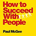 How to Succeed with People: Easy Ways to Engage, Influence, and Motivate Almost Anyone Audiobook by Paul McGee Narrated by Paul McGee