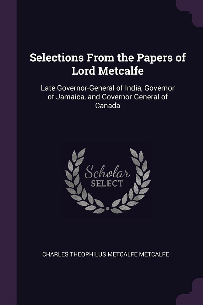 Selections From the Papers of Lord Metcalfe: Late Governor-General of India, Governor of Jamaica, and Governor-General of Canada