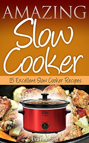 Amazing Slow Cooker: 15 Excellent Slow Cooker Recipes (Overnight Cooking, Casseroles, Pork Recipes, Ribs, Stew)