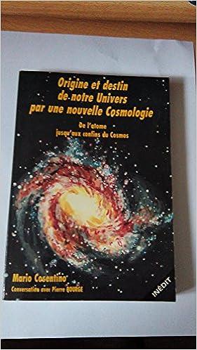 Livres Origine et destin de notre univers par une nouvelle cosmologie. De l'atome jusqu'aux confins du Cosmos pdf
