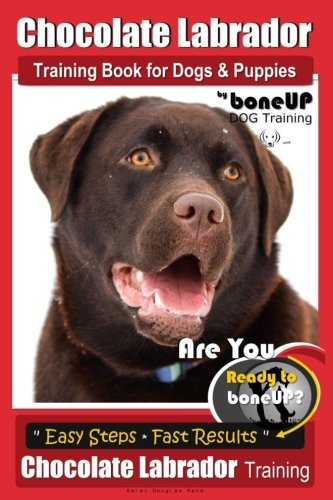 Chocolate Labrador Training Book for Dogs and Puppies by BoneUp Dog Training: Are You Ready to Bone Up? Easy Steps * Quick Results Chocolate Labrador Training (Volume ()
