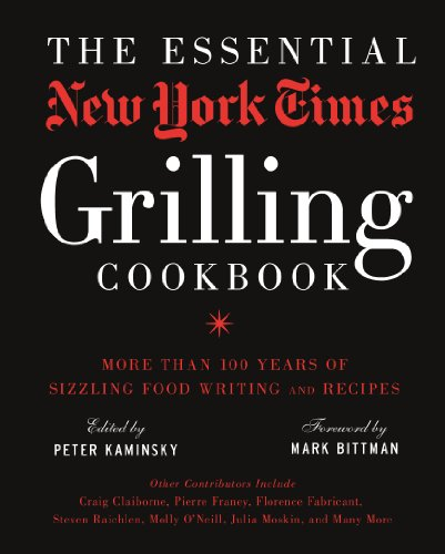 The Essential New York Times Grilling Cookbook: More Than 100 Years of Sizzling Food Writing and Recipes (The Best Recipes In The World Mark Bittman)