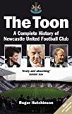 The Toon: A Complete History of Newcastle United Football Club Updated edition by Hutchinson, Roger (2010) Paperback