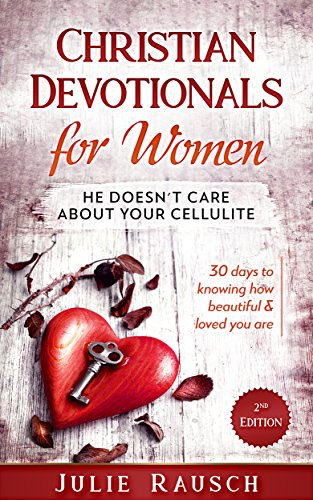 Christian Devotionals for Women: He Doesn't Care About Your Cellulite - 30 days to knowing how beautiful & loved you are by [Rausch, Julie]