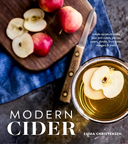 Modern Cider: Simple Recipes to Make Your Own Ciders, Perries, Cysers, Shrubs, Fruit Wines, Vinegars, and More by Emma Christensen