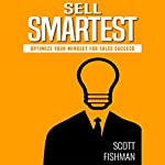 Sell Smartest: Optimize Your Mindset for Sales Success  | Scott Fishman