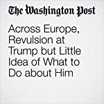Across Europe, Revulsion at Trump but Little Idea of What to Do about Him | Griff Witte,Anthony Faiola,Michael Birnbaum