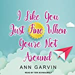 I Like You Just Fine When You're Not Around | Ann Garvin
