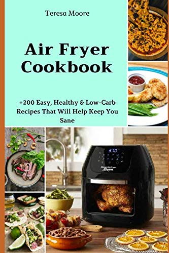 Air Fryer Cookbook:  +200 Easy, Healthy & Low-Carb Recipes That Will Help Keep You Sane (Delicious Recipes) by Teresa Moore