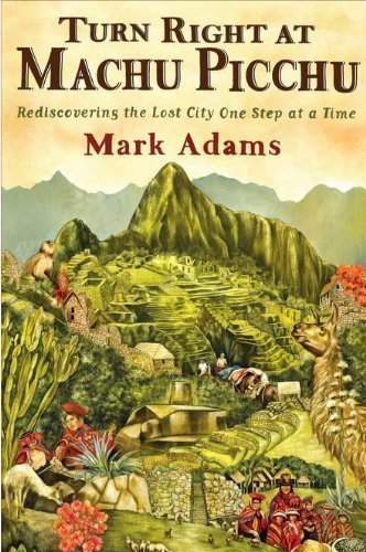 Turn Right at Machu Picchu: Rediscovering the Lost City One Step at a Time by Mark Adams (July 5 2011) by Dutton Adult