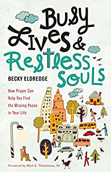 Busy Lives and Restless Souls: How Prayer Can Help You Find the Missing Peace in Your Life by [Eldredge, Becky]