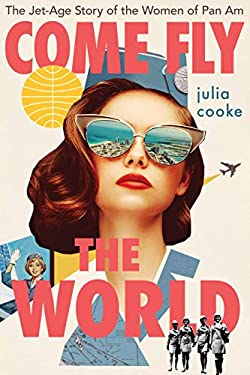 Come Fly the World: The Jet-Age Story of the Women of Pan Am
