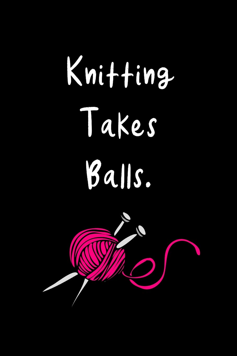Knitting Takes Balls Funny Hilarious Knitting Gift Ideas For Knitters Who Have Everything Knitting Novelty Gift Small Blank Lined Travel Notebook Publishing Ladymberries 9781097247172 Amazon Com Books