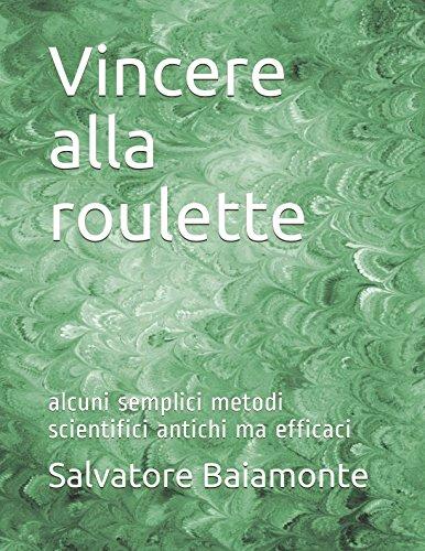 Vincere alla roulette: alcuni semplici metodi scientifici antichi ma efficaci (Italian Edition)