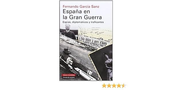 España en la Gran Guerra: Espías, diplomáticos y traficantes Historia: Amazon.es: García Sanz, Fernando: Libros