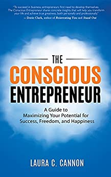The Conscious Entrepreneur: A Guide to Maximizing Your Potential for Success, Freedom, and Happiness by [Cannon, Laura C.]