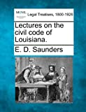 Lectures on the civil code of Louisiana, E. D. Saunders, 1240122713