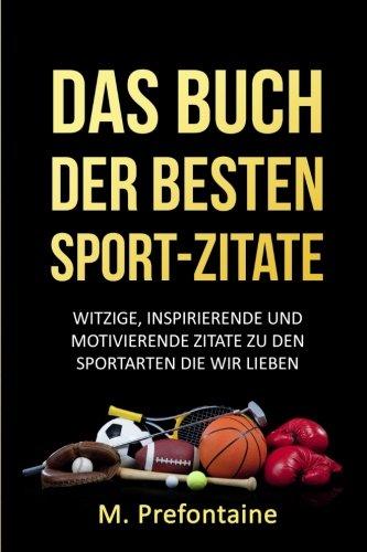Das Buch Der Besten Sport-Zitate: Witzige, Inspirierende und Motivierende Zitate zu den Sportarten die wir Lieben