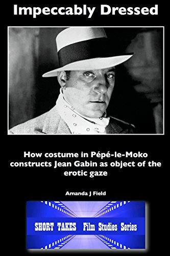 (Impeccably Dressed: How Costume in Pepe-le-Moko Constructs Jean Gabin as Object of the Erotic Gaze (Short Takes Film Studies Book 3))