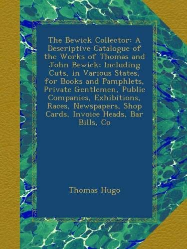 Download The Bewick Collector: A Descriptive Catalogue of the Works of Thomas and John Bewick; Including Cuts, in Various States, for Books and Pamphlets, ... Shop Cards, Invoice Heads, Bar Bills, Co pdf