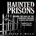 Haunted Prisons: Behind the Bars of the Creepiest Prisons & Jail on Earth Audiobook by Roger P. Mills Narrated by Ken OBrien
