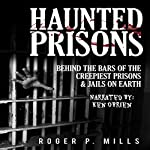 Haunted Prisons: Behind the Bars of the Creepiest Prisons & Jail on Earth | Roger P. Mills