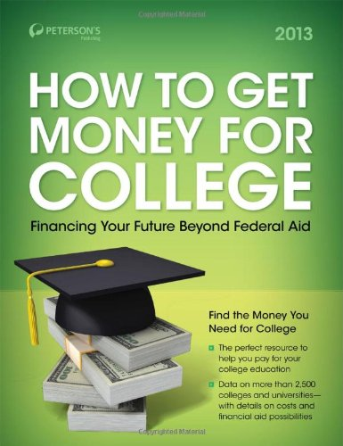 How to Get Money for College: Financing Your Future Beyond Federal Aid 2013