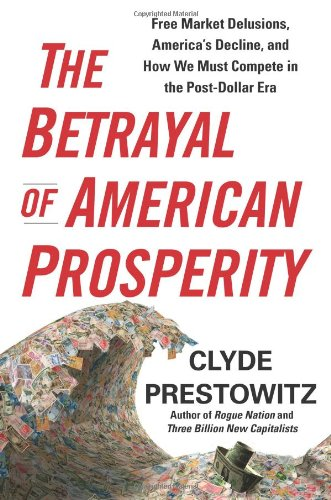 The Betrayal of American Prosperity: Free Market Delusions, America's Decline, and How We Must Compete in the Post-Dolla