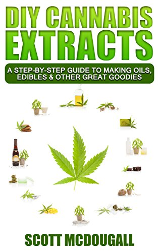 DIY Cannabis Extracts: A Step-By-Step Guide To Making Oils, Edibles  AND  Other Great Goodies