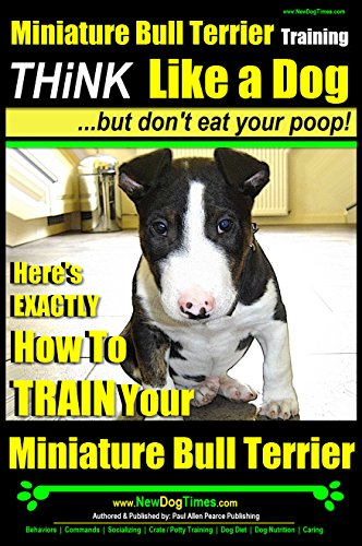 Miniature Bull Terrier Training | Think Like a Dog, But Don't Eat Your Poop! |: Here's EXACTLY How to TRAIN Your Miniature Bull Terrier