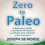 Zero to Paleo: A Beginners' Guide to Living the All-Natural and Gluten Free Lifestyle of Our Ancestors | Joseph SB Morse